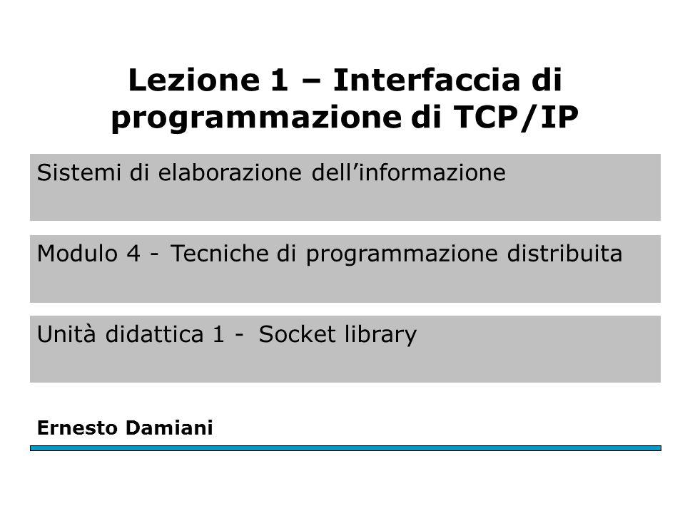 Sistemi di elaborazione dell'informazione Modulo 4 -Tecniche di programmazione distribuita Unità didattica 1 -Socket library Ernesto Damiani Lezione 1 – Interfaccia di programmazione di TCP/IP