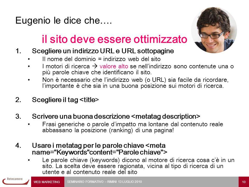 WEB MARKETING 10 SEMINARIO FORMATIVO – RIMINI 13 LUGLIO 2010 Eugenio le dice che…. il sito deve essere ottimizzato 1.Scegliere un indirizzo URL e URL