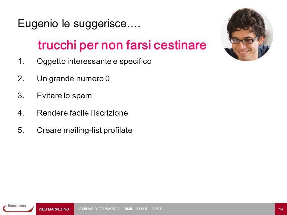 WEB MARKETING 14 SEMINARIO FORMATIVO – RIMINI 13 LUGLIO 2010 Eugenio le suggerisce…. trucchi per non farsi cestinare 1.Oggetto interessante e specific
