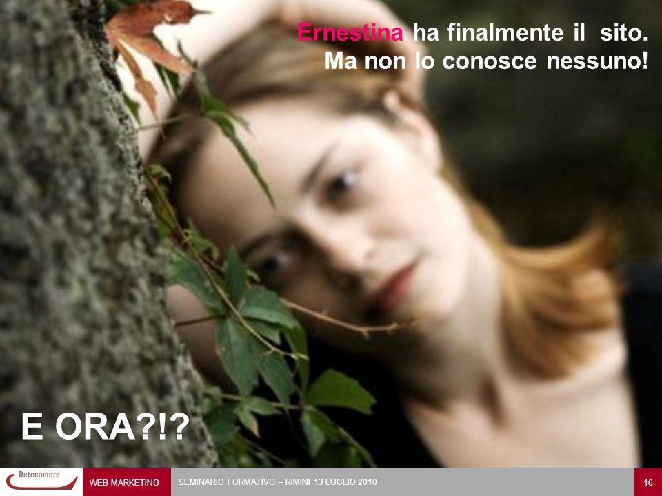 WEB MARKETING 16 SEMINARIO FORMATIVO – RIMINI 13 LUGLIO 2010 Ernestina ha finalmente il sito. Ma non lo conosce nessuno! E ORA?!?