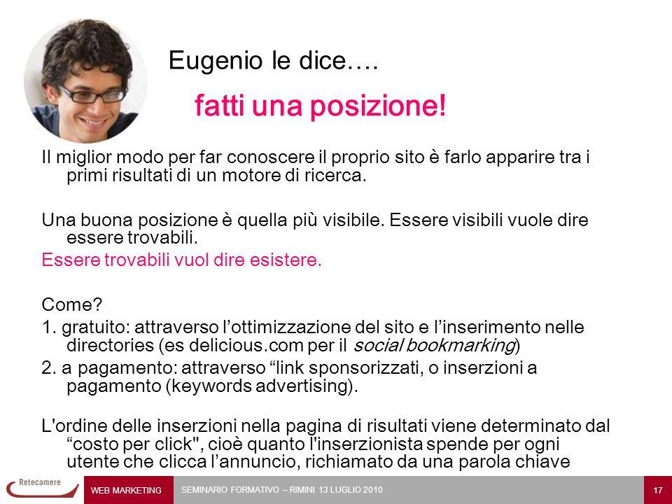 WEB MARKETING 17 SEMINARIO FORMATIVO – RIMINI 13 LUGLIO 2010 Eugenio le dice…. fatti una posizione! Il miglior modo per far conoscere il proprio sito