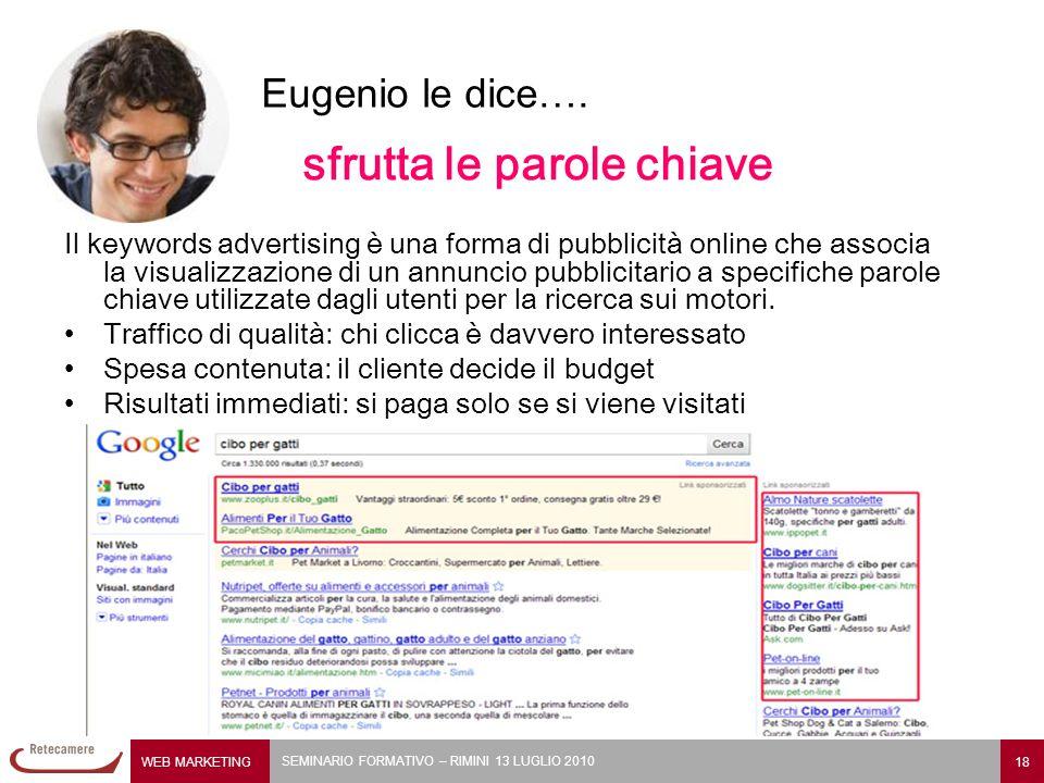 WEB MARKETING 18 SEMINARIO FORMATIVO – RIMINI 13 LUGLIO 2010 Eugenio le dice…. sfrutta le parole chiave Il keywords advertising è una forma di pubblic