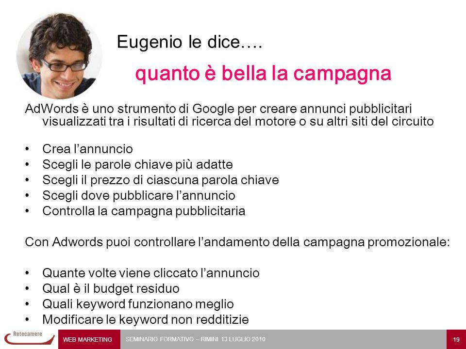 WEB MARKETING 19 SEMINARIO FORMATIVO – RIMINI 13 LUGLIO 2010 Eugenio le dice…. quanto è bella la campagna AdWords è uno strumento di Google per creare