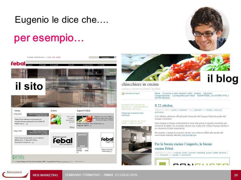 WEB MARKETING 26 SEMINARIO FORMATIVO – RIMINI 13 LUGLIO 2010 Eugenio le dice che…. per esempio… il sito il blog