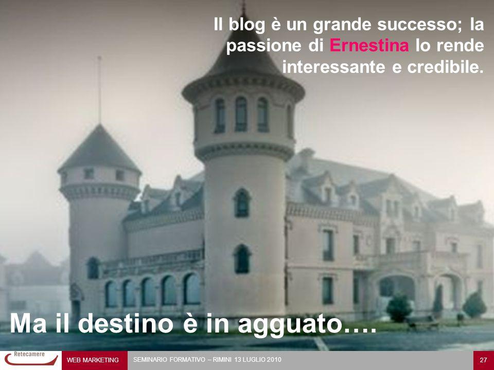 WEB MARKETING 27 SEMINARIO FORMATIVO – RIMINI 13 LUGLIO 2010 Il blog è un grande successo; la passione di Ernestina lo rende interessante e credibile.