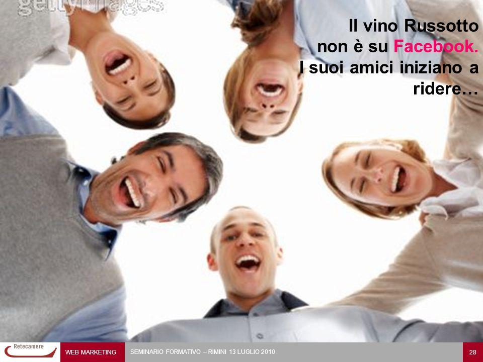 WEB MARKETING 28 SEMINARIO FORMATIVO – RIMINI 13 LUGLIO 2010 Il vino Russotto non è su Facebook. I suoi amici iniziano a ridere…