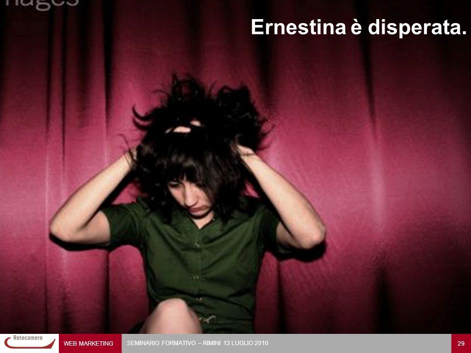 WEB MARKETING 29 SEMINARIO FORMATIVO – RIMINI 13 LUGLIO 2010 Ernestina è disperata.