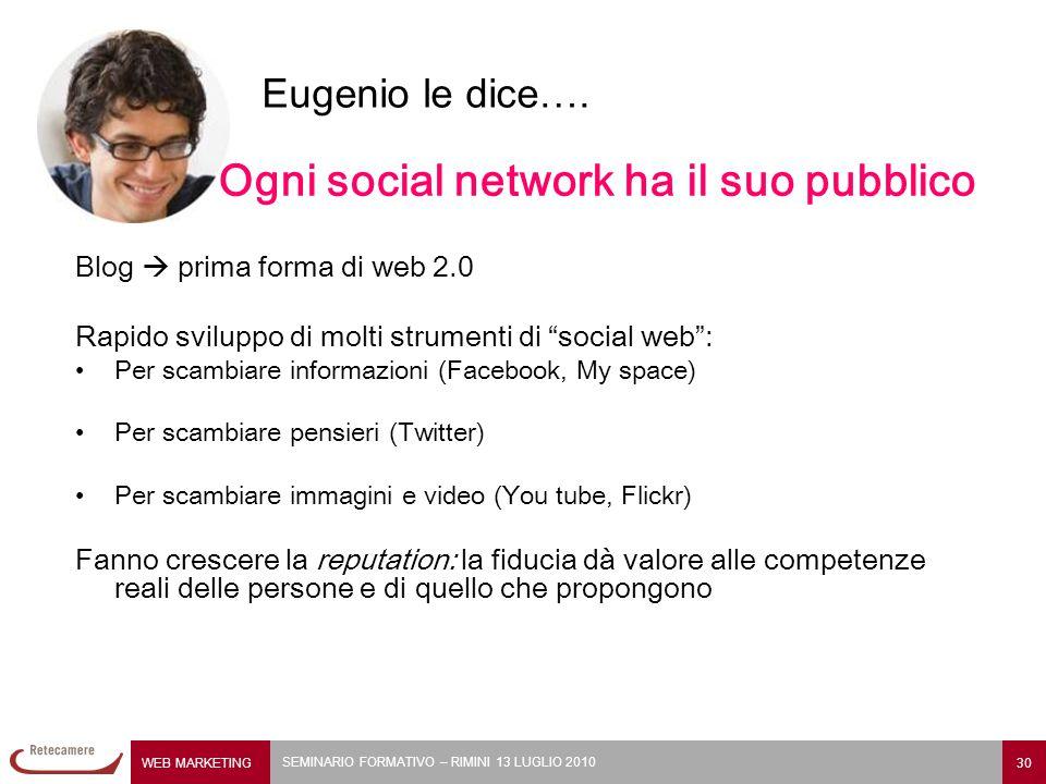 WEB MARKETING 30 SEMINARIO FORMATIVO – RIMINI 13 LUGLIO 2010 Eugenio le dice…. Ogni social network ha il suo pubblico Blog  prima forma di web 2.0 Ra