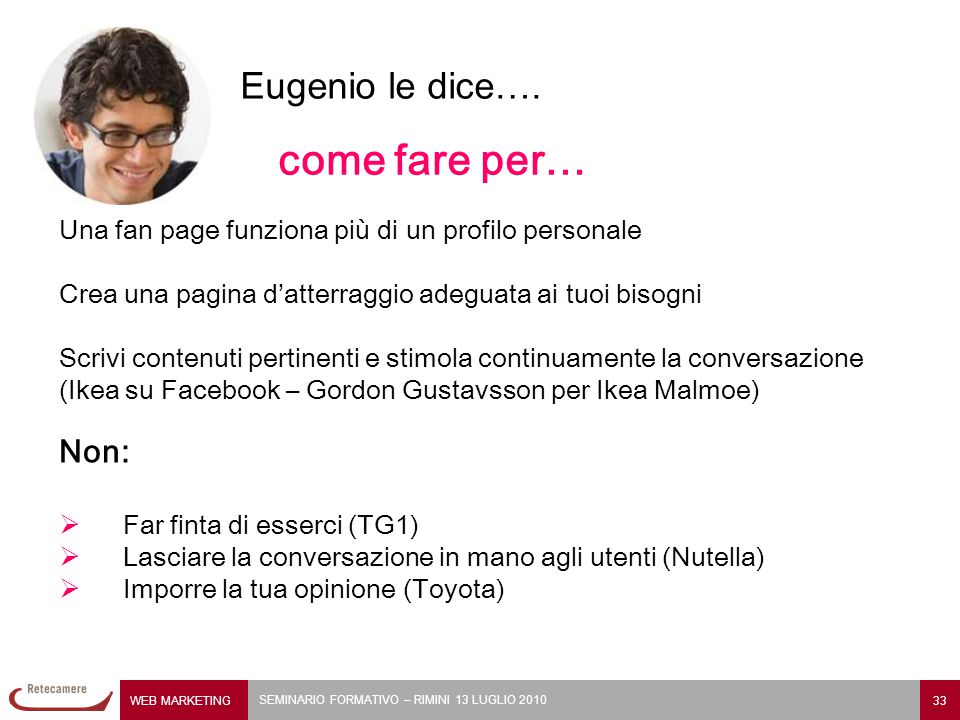 WEB MARKETING 33 SEMINARIO FORMATIVO – RIMINI 13 LUGLIO 2010 Una fan page funziona più di un profilo personale Crea una pagina d'atterraggio adeguata