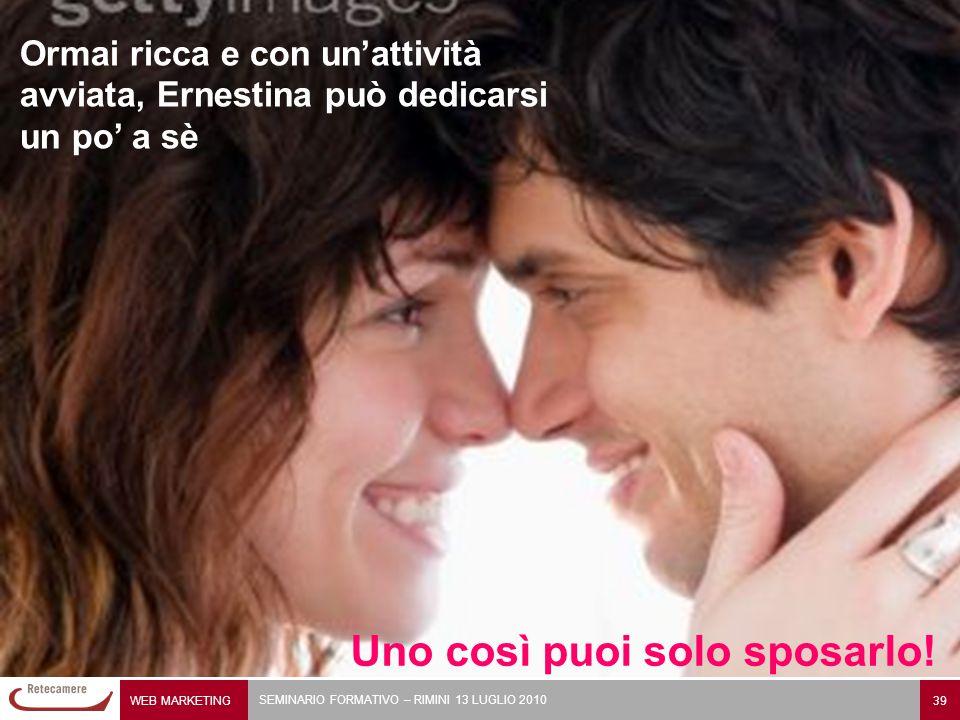WEB MARKETING 39 SEMINARIO FORMATIVO – RIMINI 13 LUGLIO 2010 Ernestina è disperata. Uno così puoi solo sposarlo! Ormai ricca e con un'attività avviata