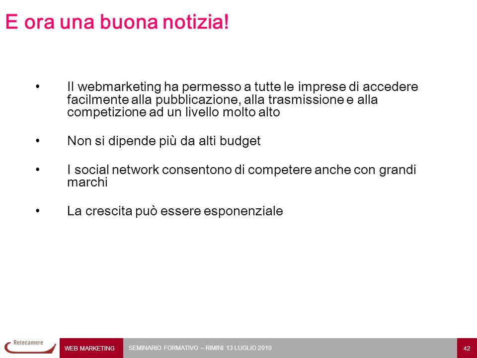 WEB MARKETING 42 SEMINARIO FORMATIVO – RIMINI 13 LUGLIO 2010 E ora una buona notizia! Il webmarketing ha permesso a tutte le imprese di accedere facil
