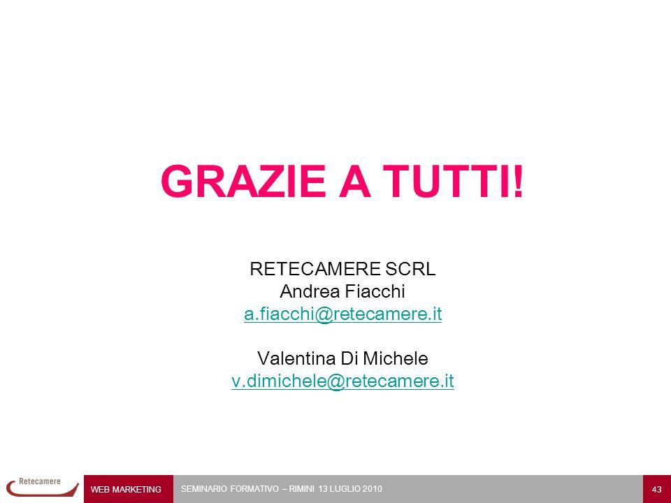 WEB MARKETING 43 SEMINARIO FORMATIVO – RIMINI 13 LUGLIO 2010 RETECAMERE SCRL Andrea Fiacchi a.fiacchi@retecamere.it Valentina Di Michele v.dimichele@retecamere.it GRAZIE A TUTTI!