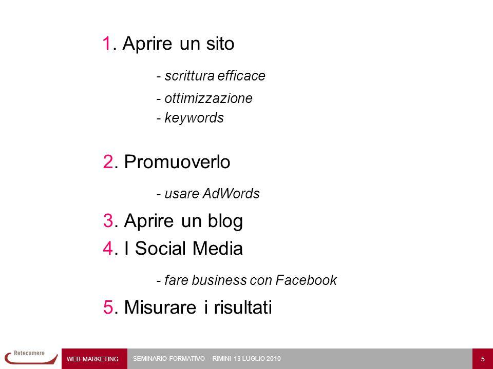 WEB MARKETING 5 SEMINARIO FORMATIVO – RIMINI 13 LUGLIO 2010 1. Aprire un sito - scrittura efficace - ottimizzazione - keywords 2. Promuoverlo - usare