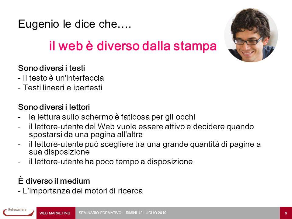 WEB MARKETING 9 SEMINARIO FORMATIVO – RIMINI 13 LUGLIO 2010 Eugenio le dice che…. il web è diverso dalla stampa Sono diversi i testi - Il testo è un'i