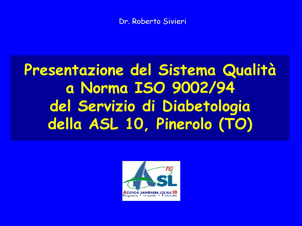 Presentazione del Sistema Qualità a Norma ISO 9002/94 del Servizio di Diabetologia della ASL 10, Pinerolo (TO) Dr. Roberto Sivieri