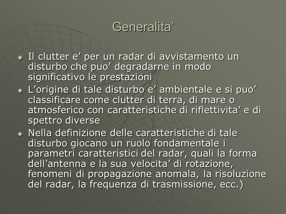 Generalita'  Il clutter e' per un radar di avvistamento un disturbo che puo' degradarne in modo significativo le prestazioni  L'origine di tale dist