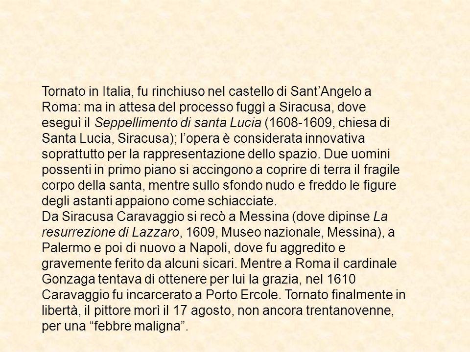 Tornato in Italia, fu rinchiuso nel castello di Sant'Angelo a Roma: ma in attesa del processo fuggì a Siracusa, dove eseguì il Seppellimento di santa