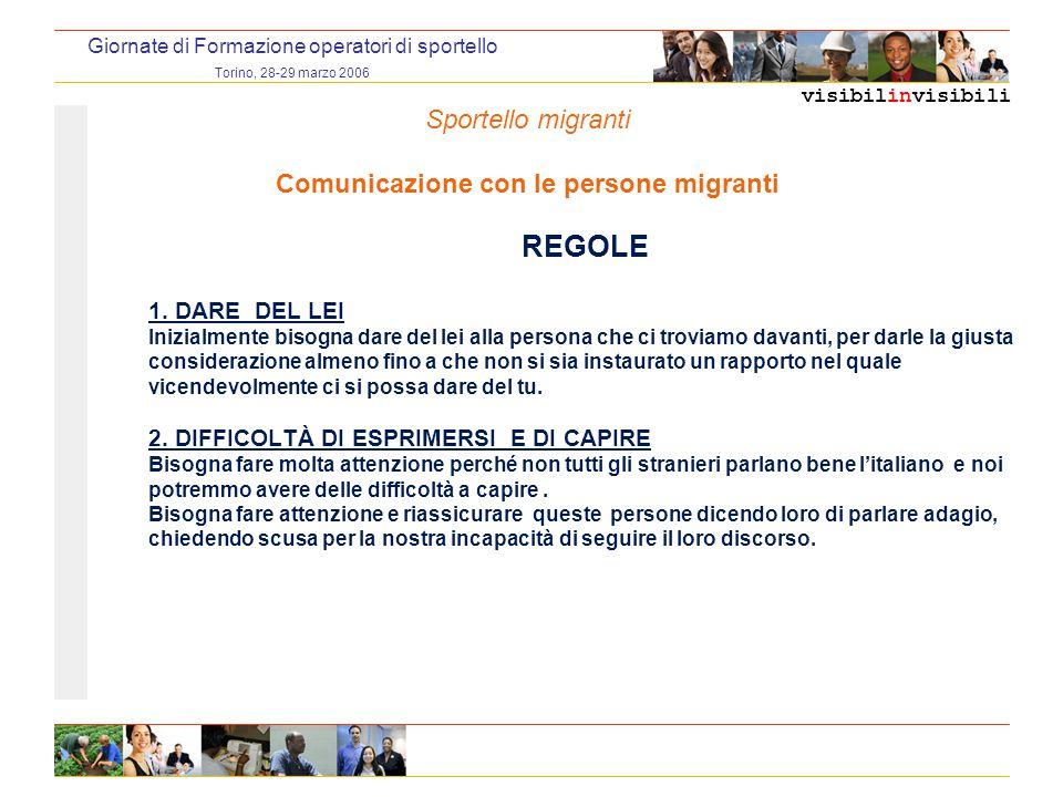 visibilinvisibili Giornate di Formazione operatori di sportello Torino, 28-29 marzo 2006 REGOLE 1. DARE DEL LEI Inizialmente bisogna dare del lei alla