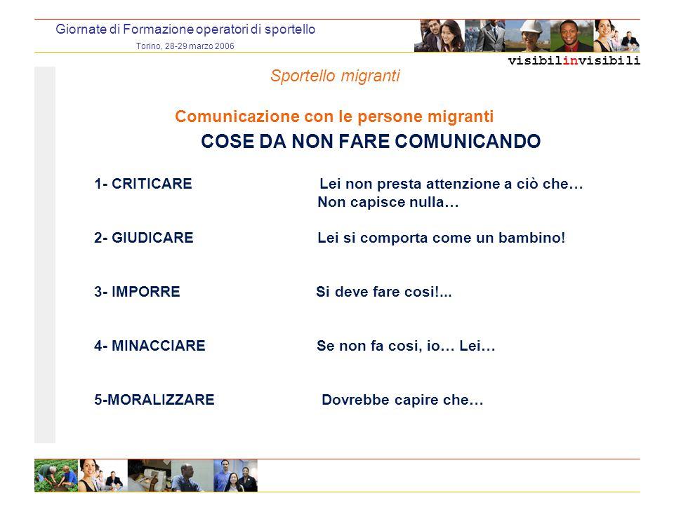 visibilinvisibili Giornate di Formazione operatori di sportello Torino, 28-29 marzo 2006 COSE DA NON FARE COMUNICANDO 1- CRITICARE Lei non presta atte