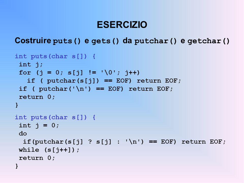 ESERCIZIO Costruire puts() e gets() da putchar() e getchar() int puts(char s[]) { int j; for (j = 0; s[j] != \0 ; j++) if ( putchar(s[j]) == EOF) return EOF; if ( putchar( \n ) == EOF) return EOF; return 0; } int puts(char s[]) { int j = 0; do if(putchar(s[j] .