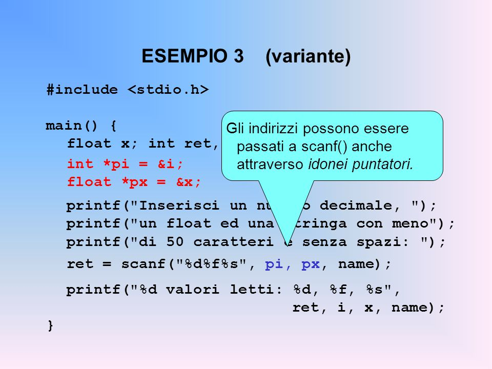 ESEMPIO 3 (variante) #include main() { float x; int ret, i; char name[50]; int *pi = &i; float *px = &x; printf(