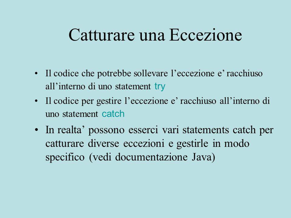 Catturare una Eccezione Il codice che potrebbe sollevare l'eccezione e' racchiuso all'interno di uno statement try Il codice per gestire l'eccezione e' racchiuso all'interno di uno statement catch In realta' possono esserci vari statements catch per catturare diverse eccezioni e gestirle in modo specifico (vedi documentazione Java)