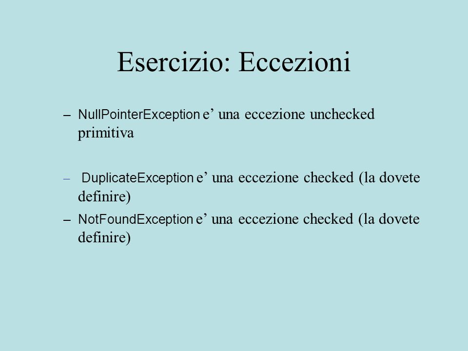 Esercizio: Eccezioni –NullPointerException e' una eccezione unchecked primitiva – DuplicateException e' una eccezione checked (la dovete definire) –NotFoundException e' una eccezione checked (la dovete definire)