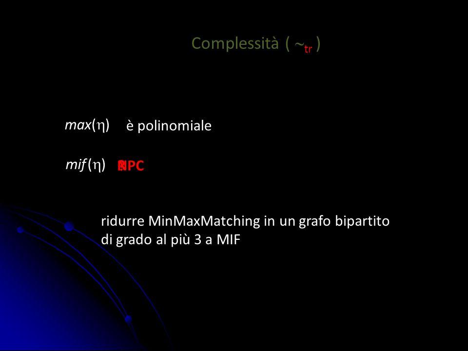 Complessità (  tr ) max(  ) mif (  ) è polinomiale ? ridurre MinMaxMatching in un grafo bipartito di grado al più 3 a MIF NPC