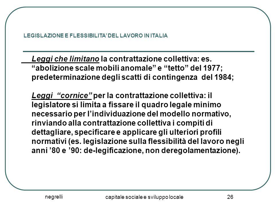 negrelli capitale sociale e sviluppo locale 26 LEGISLAZIONE E FLESSIBILITA' DEL LAVORO IN ITALIA Leggi che limitano la contrattazione collettiva: es.