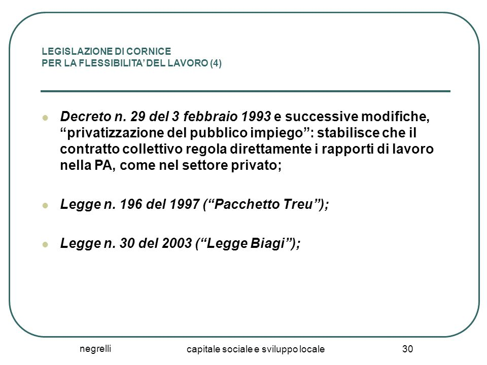 negrelli capitale sociale e sviluppo locale 30 LEGISLAZIONE DI CORNICE PER LA FLESSIBILITA' DEL LAVORO (4) Decreto n. 29 del 3 febbraio 1993 e success