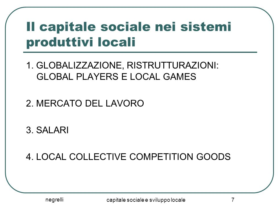 negrelli capitale sociale e sviluppo locale 7 Il capitale sociale nei sistemi produttivi locali 1. GLOBALIZZAZIONE, RISTRUTTURAZIONI: GLOBAL PLAYERS E