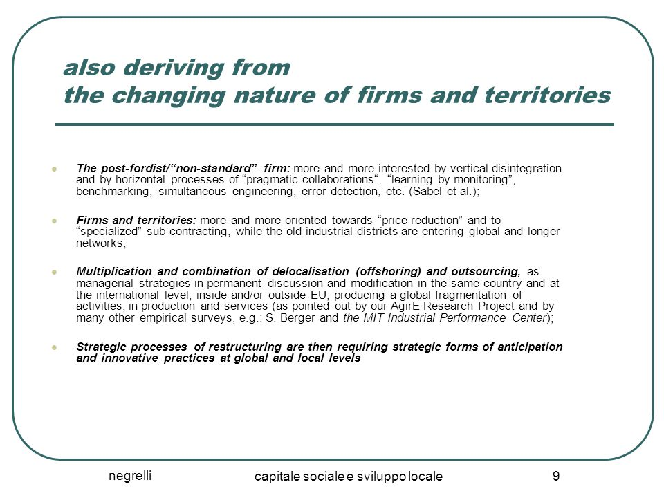 negrelli capitale sociale e sviluppo locale 9 also deriving from the changing nature of firms and territories The post-fordist/ non-standard firm: more and more interested by vertical disintegration and by horizontal processes of pragmatic collaborations , learning by monitoring , benchmarking, simultaneous engineering, error detection, etc.