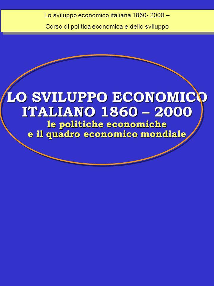 LO SVILUPPO ECONOMICO ITALIANO 1860 – 2000 le politiche economiche e il quadro economico mondiale Lo sviluppo economico italiana 1860- 2000 – Corso di