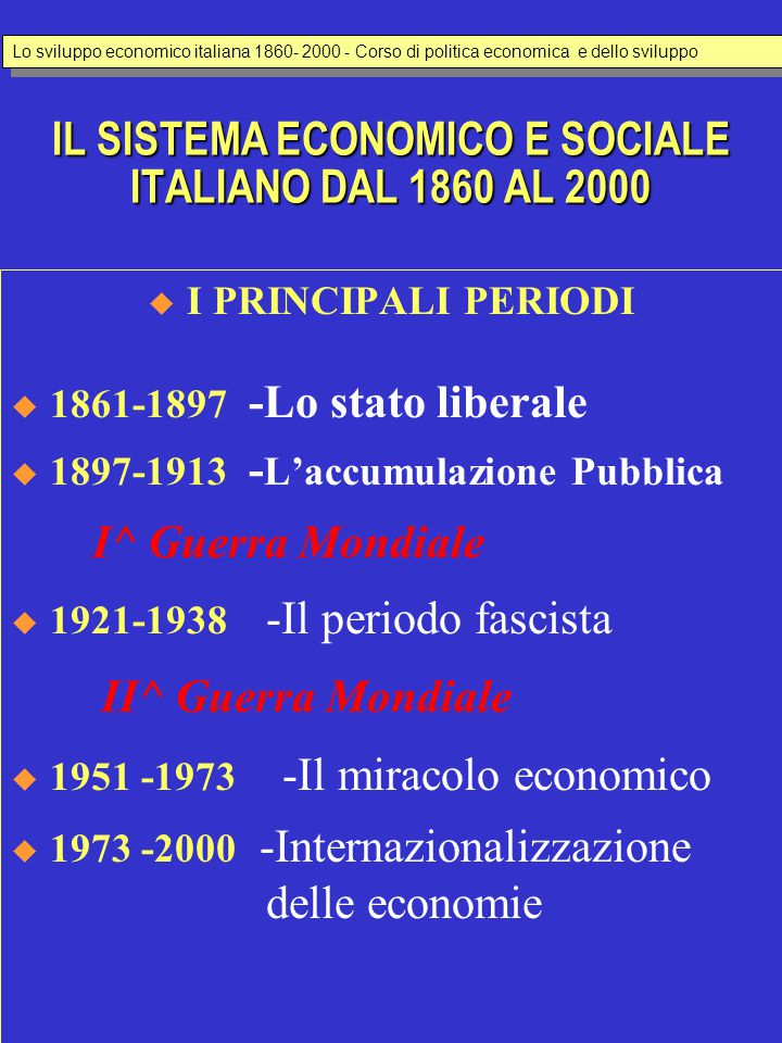 IL SISTEMA ECONOMICO E SOCIALE ITALIANO DAL 1860 AL 2000  I PRINCIPALI PERIODI  1861-1897 -Lo stato liberale  1897-1913 - L'accumulazione Pubblica