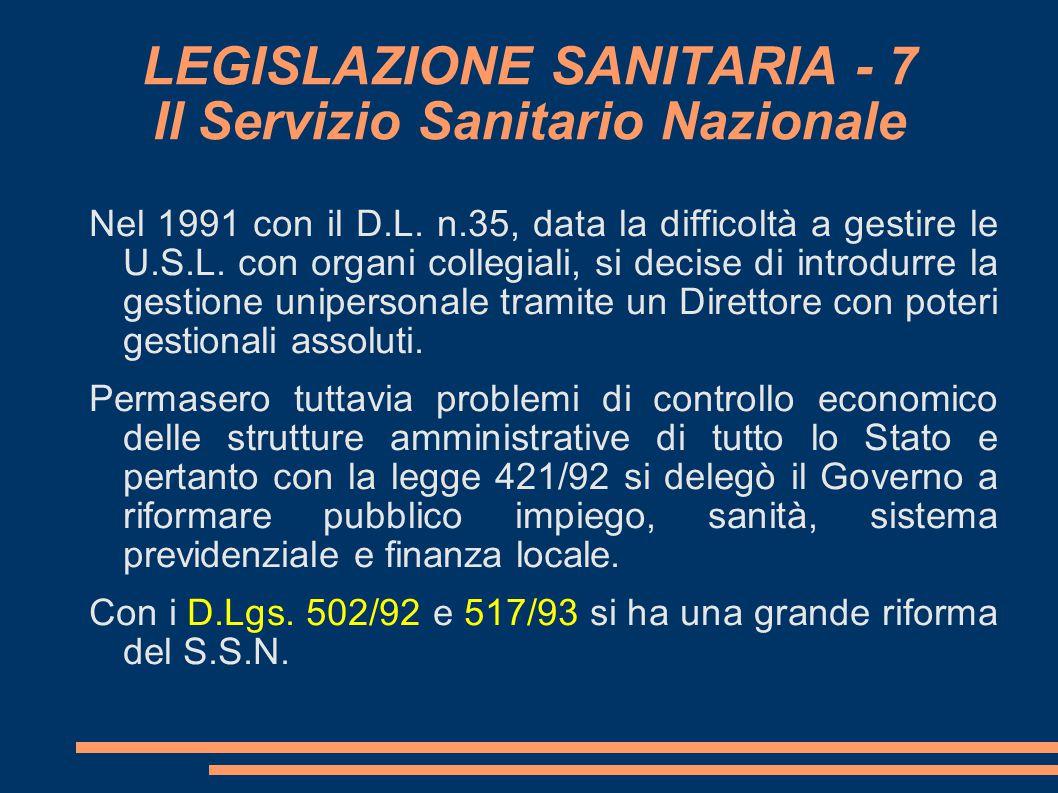 LEGISLAZIONE SANITARIA - 7 Il Servizio Sanitario Nazionale Nel 1991 con il D.L. n.35, data la difficoltà a gestire le U.S.L. con organi collegiali, si