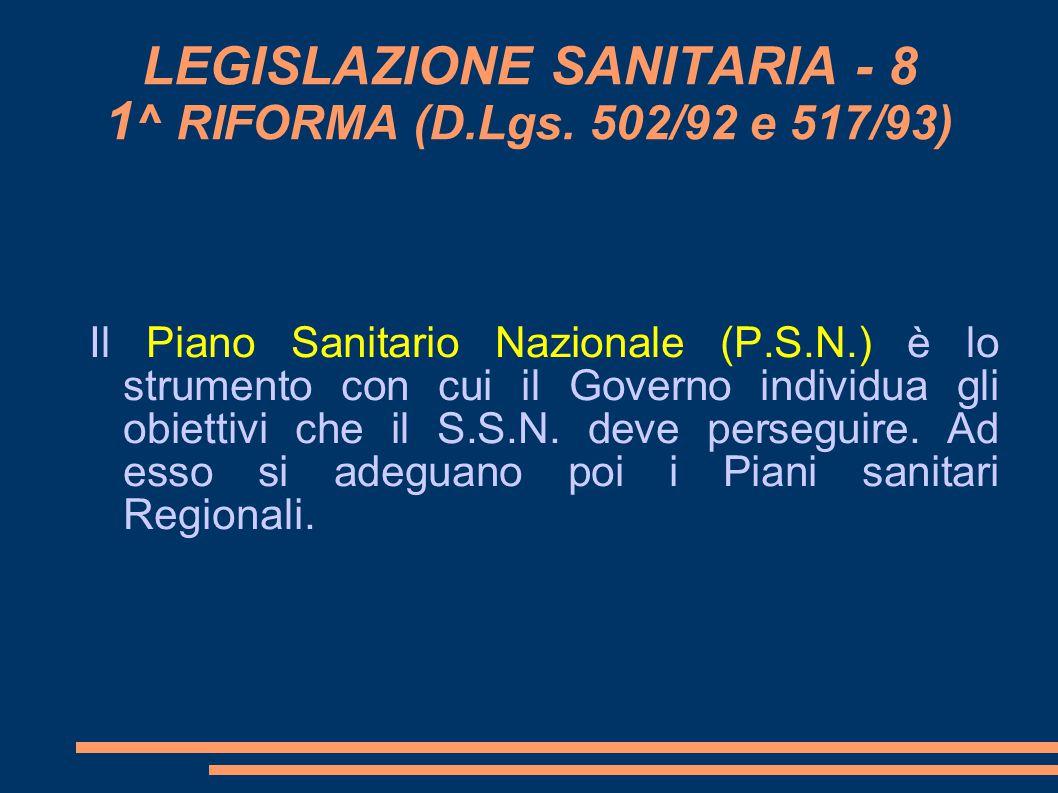LEGISLAZIONE SANITARIA - 8 1 ^ RIFORMA (D.Lgs. 502/92 e 517/93) Il Piano Sanitario Nazionale (P.S.N.) è lo strumento con cui il Governo individua gli