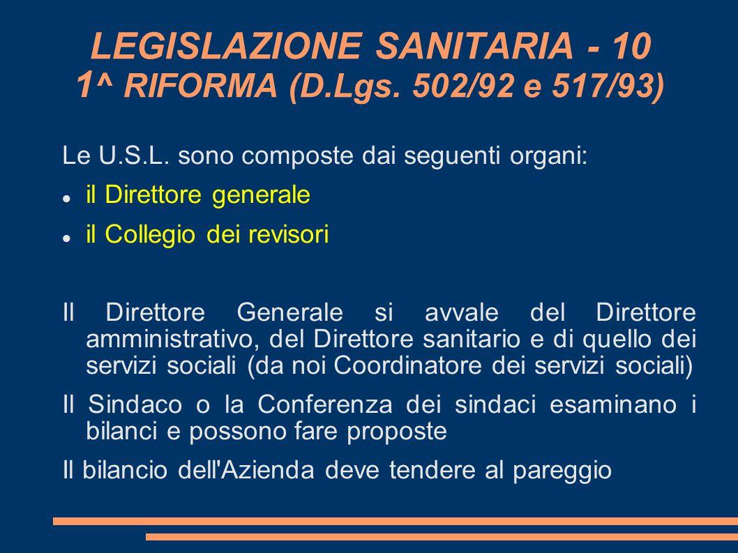 LEGISLAZIONE SANITARIA - 10 1 ^ RIFORMA (D.Lgs. 502/92 e 517/93) Le U.S.L. sono composte dai seguenti organi: il Direttore generale il Collegio dei r