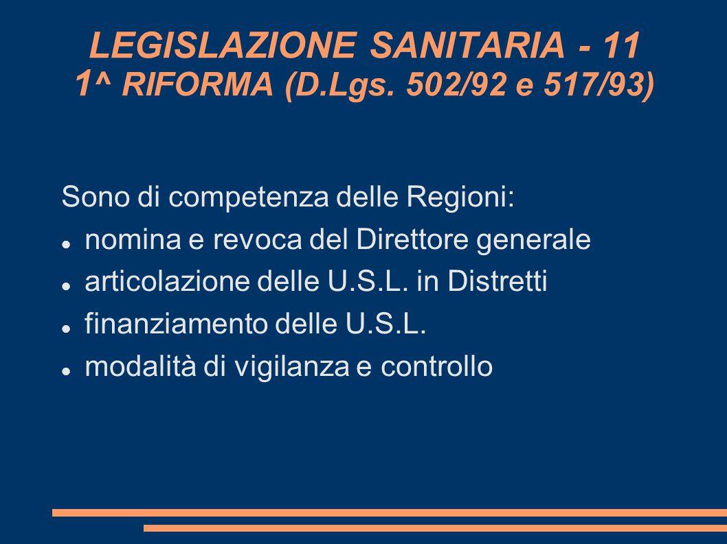 LEGISLAZIONE SANITARIA - 11 1 ^ RIFORMA (D.Lgs. 502/92 e 517/93) Sono di competenza delle Regioni: nomina e revoca del Direttore generale articolazio