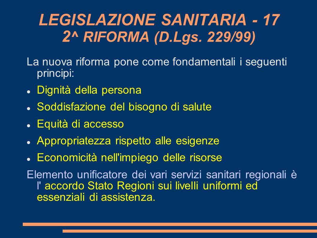 LEGISLAZIONE SANITARIA - 17 2 ^ RIFORMA (D.Lgs. 229/99) La nuova riforma pone come fondamentali i seguenti principi: Dignità della persona Soddisfazi