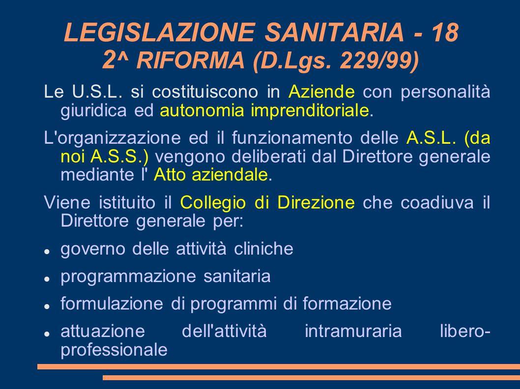 LEGISLAZIONE SANITARIA - 18 2 ^ RIFORMA (D.Lgs. 229/99) Le U.S.L. si costituiscono in Aziende con personalità giuridica ed autonomia imprenditoriale.