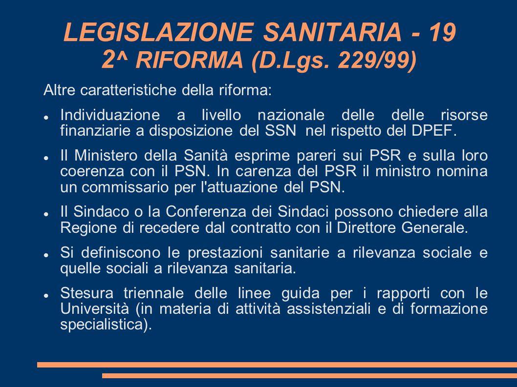 LEGISLAZIONE SANITARIA - 19 2 ^ RIFORMA (D.Lgs. 229/99) Altre caratteristiche della riforma: Individuazione a livello nazionale delle delle risorse f