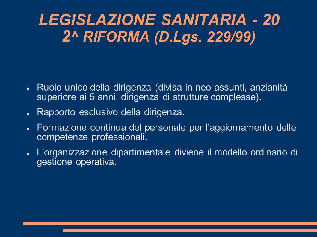 LEGISLAZIONE SANITARIA - 20 2 ^ RIFORMA (D.Lgs. 229/99) Ruolo unico della dirigenza (divisa in neo-assunti, anzianità superiore ai 5 anni, dirigenza