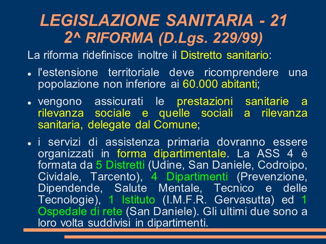 LEGISLAZIONE SANITARIA - 21 2 ^ RIFORMA (D.Lgs. 229/99) La riforma ridefinisce inoltre il Distretto sanitario: l'estensione territoriale deve ricompr