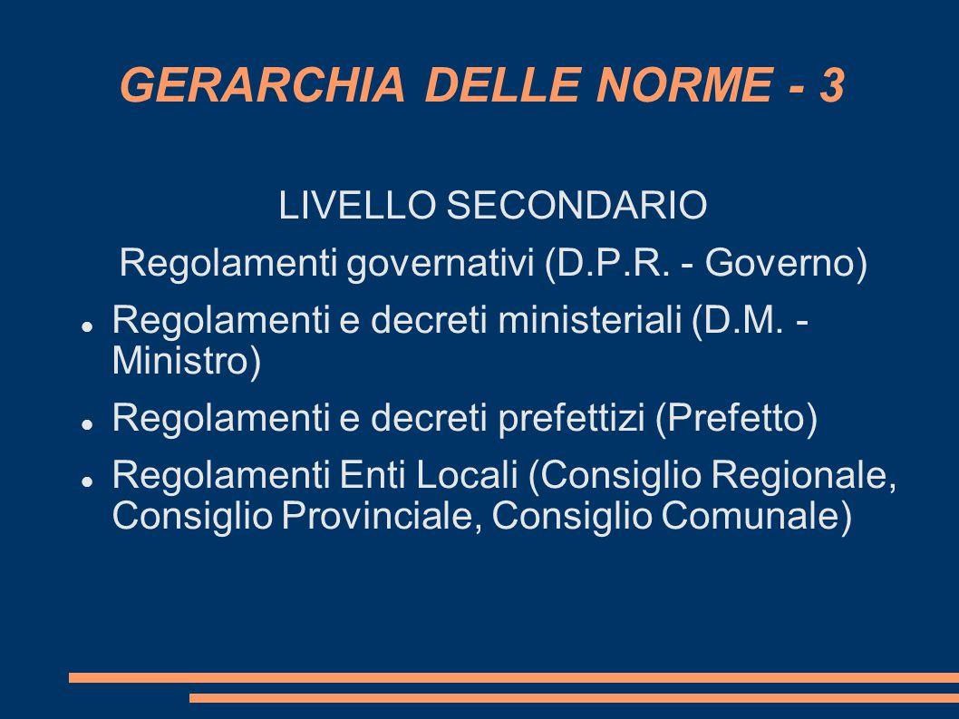 GERARCHIA DELLE NORME - 3 LIVELLO SECONDARIO Regolamenti governativi (D.P.R. - Governo) Regolamenti e decreti ministeriali (D.M. - Ministro) Regolam