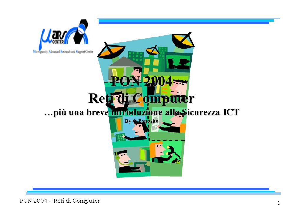 PON 2004 – Reti di Computer 22 Modello OSI : Data Link Layer (2) Fornisce il trasferimento di dati affidabile Frammenta dati (packets) in frames Aggiunge bits per la rilevazione e la correzione degli errori Gestisce l'accesso e l'uso del canale Risolve problemi causati da perdita, danneggiamento e frame duplicati Invia acknowledgment Aggiunge flag per indicare l'inizio e la fine del messaggio Servizi connectionless o connection oriented Supporta IEEE MAC (Medium Access Control) e LLC (Logical Link Control)