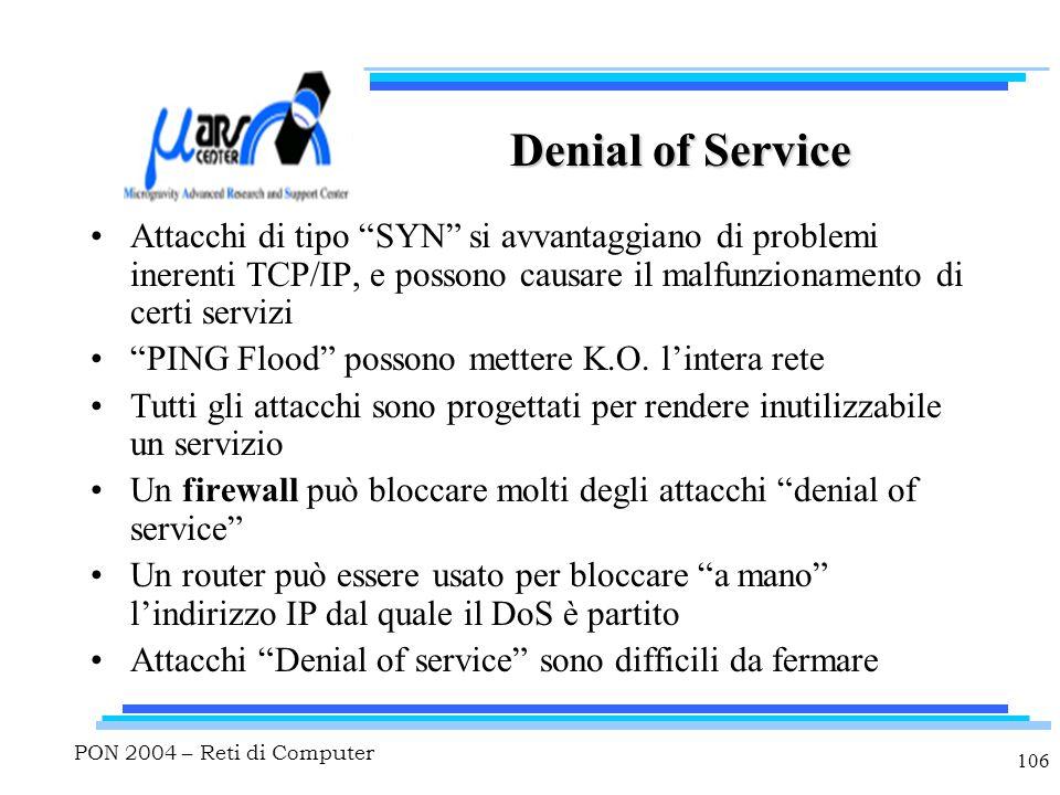PON 2004 – Reti di Computer 106 Denial of Service Attacchi di tipo SYN si avvantaggiano di problemi inerenti TCP/IP, e possono causare il malfunzionamento di certi servizi PING Flood possono mettere K.O.