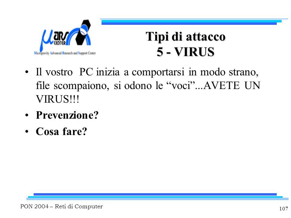 PON 2004 – Reti di Computer 107 Tipi di attacco 5 - VIRUS Il vostro PC inizia a comportarsi in modo strano, file scompaiono, si odono le voci ...AVETE UN VIRUS!!.