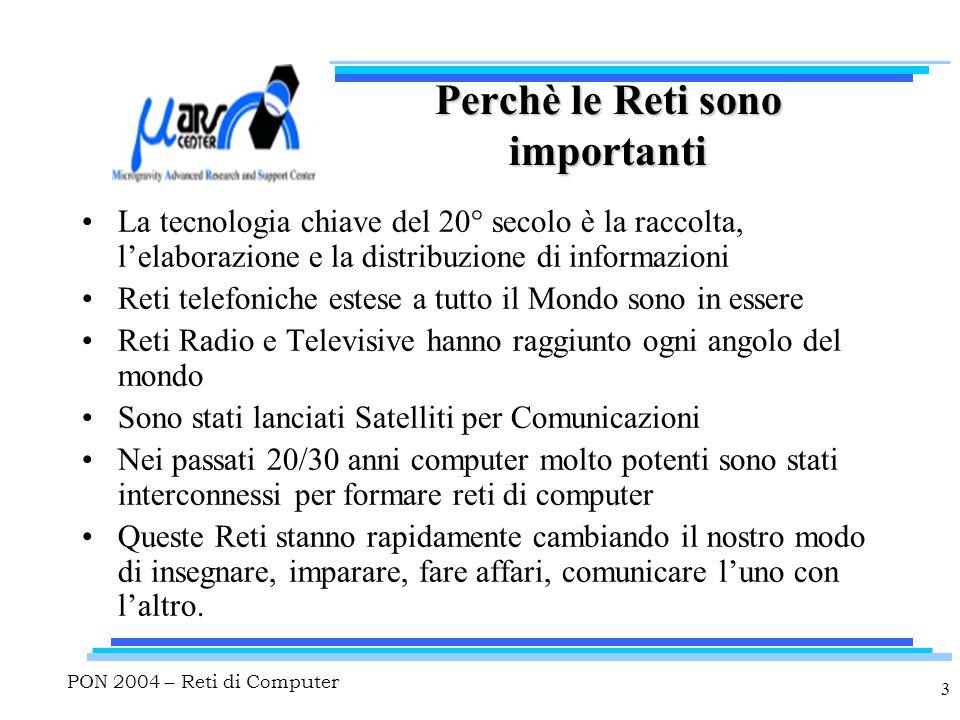 PON 2004 – Reti di Computer 3 Perchè le Reti sono importanti La tecnologia chiave del 20° secolo è la raccolta, l'elaborazione e la distribuzione di i