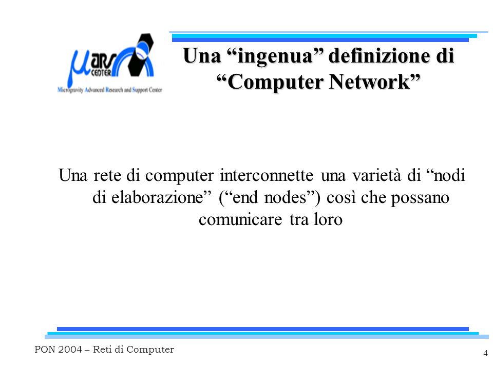 PON 2004 – Reti di Computer 4 Una ingenua definizione di Computer Network Una rete di computer interconnette una varietà di nodi di elaborazione ( end nodes ) così che possano comunicare tra loro