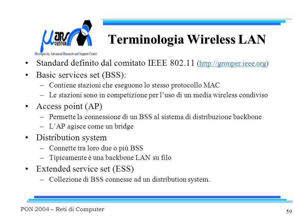 PON 2004 – Reti di Computer 59 Terminologia Wireless LAN Standard definito dal comitato IEEE 802.11 (http://grouper.ieee.org) Basic services set (BSS): –Contiene stazioni che eseguono lo stesso protocollo MAC –Le stazioni sono in competizione per l'uso di un media wireless condiviso Access point (AP) –Permette la connessione di un BSS al sistema di distribuzione backbone –L'AP agisce come un bridge Distribution system –Connette tra loro due o più BSS –Tipicamente è una backbone LAN su filo Extended service set (ESS) –Collezione di BSS connesse ad un distribution system.